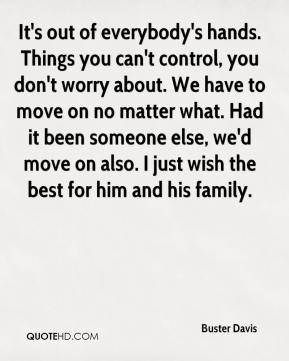 It's out of everybody's hands. Things you can't control, you don't worry about. We have to move on no matter what. Had it been someone else, we'd move on also. I just wish the best for him and his family.