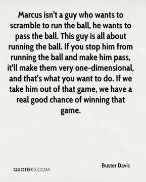 Marcus isn't a guy who wants to scramble to run the ball, he wants to pass the ball. This guy is all about running the ball. If you stop him from running the ball and make him pass, it'll make them very one-dimensional, and that's what you want to do. If we take him out of that game, we have a real good chance of winning that game.