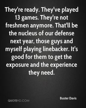 They're ready. They've played 13 games. They're not freshmen anymore. That'll be the nucleus of our defense next year, those guys and myself playing linebacker. It's good for them to get the exposure and the experience they need.