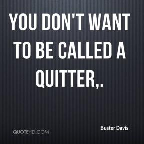 You don't want to be called a quitter.