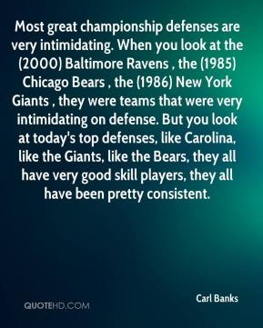 Carl Banks - Most great championship defenses are very intimidating. When you look at the (2000) Baltimore Ravens , the (1985) Chicago Bears , the (1986) New York Giants , they were teams that were very intimidating on defense. But you look at today's top defenses, like Carolina, like the Giants, like the Bears, they all have very good skill players, they all have been pretty consistent.