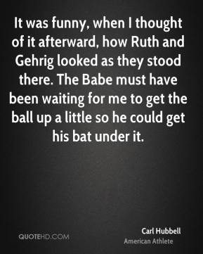 Carl Hubbell - It was funny, when I thought of it afterward, how Ruth and Gehrig looked as they stood there. The Babe must have been waiting for me to get the ball up a little so he could get his bat under it.