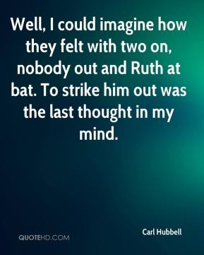 Carl Hubbell - Well, I could imagine how they felt with two on, nobody out and Ruth at bat. To strike him out was the last thought in my mind.