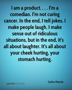 Carlos Mencia - I am a product. . . . I'm a comedian. I'm not curing cancer. In the end, I tell jokes. I make people laugh. I make sense out of ridiculous situations, but in the end, it's all about laughter. It's all about your cheek hurting, your stomach hurting.