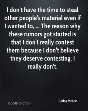 I don't have the time to steal other people's material even if I wanted to, ... The reason why these rumors got started is that I don't really contest them because I don't believe they deserve contesting. I really don't.