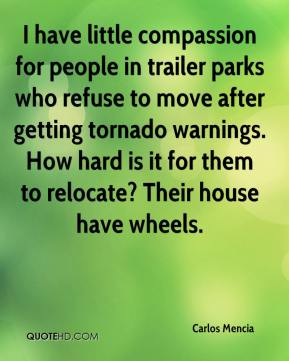 Carlos Mencia - I have little compassion for people in trailer parks who refuse to move after getting tornado warnings. How hard is it for them to relocate? Their house have wheels.