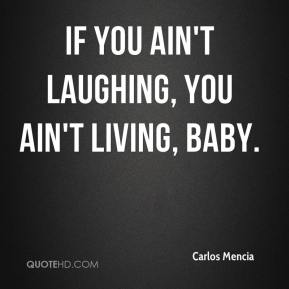 If you ain't laughing, you ain't living, baby.