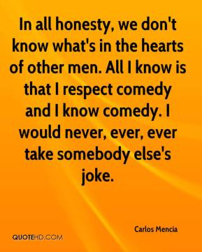 Carlos Mencia - In all honesty, we don't know what's in the hearts of other men. All I know is that I respect comedy and I know comedy. I would never, ever, ever take somebody else's joke.