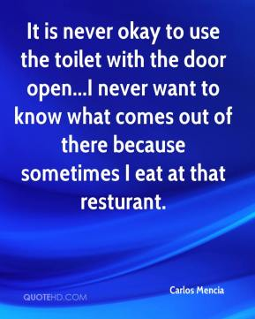 It is never okay to use the toilet with the door open...I never want to know what comes out of there because sometimes I eat at that resturant.