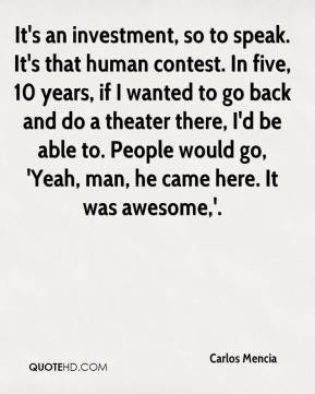 Carlos Mencia - It's an investment, so to speak. It's that human contest. In five, 10 years, if I wanted to go back and do a theater there, I'd be able to. People would go, 'Yeah, man, he came here. It was awesome,'.