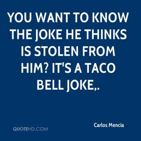 You want to know the joke he thinks is stolen from him? It's a Taco Bell joke.