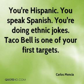 You're Hispanic. You speak Spanish. You're doing ethnic jokes. Taco Bell is one of your first targets.