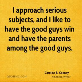 I approach serious subjects, and I like to have the good guys win and have the parents among the good guys.