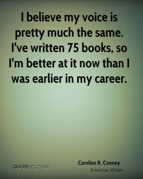 Caroline B. Cooney - I believe my voice is pretty much the same. I've written 75 books, so I'm better at it now than I was earlier in my career.