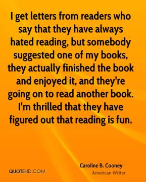 Caroline B. Cooney - I get letters from readers who say that they have always hated reading, but somebody suggested one of my books, they actually finished the book and enjoyed it, and they're going on to read another book. I'm thrilled that they have figured out that reading is fun.