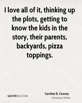 I love all of it, thinking up the plots, getting to know the kids in the story, their parents, backyards, pizza toppings.
