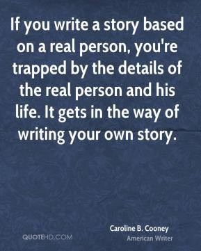 Caroline B. Cooney - If you write a story based on a real person, you're trapped by the details of the real person and his life. It gets in the way of writing your own story.