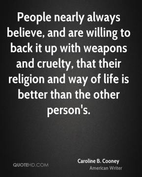 People nearly always believe, and are willing to back it up with weapons and cruelty, that their religion and way of life is better than the other person's.