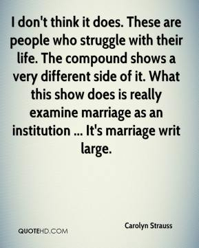 I don't think it does. These are people who struggle with their life. The compound shows a very different side of it. What this show does is really examine marriage as an institution ... It's marriage writ large.