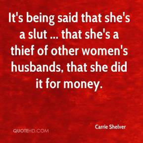Carrie Shelver - It's being said that she's a slut ... that she's a thief of other women's husbands, that she did it for money.