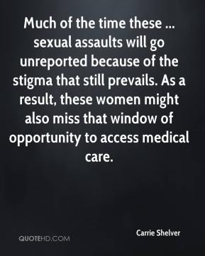 Carrie Shelver - Much of the time these ... sexual assaults will go unreported because of the stigma that still prevails. As a result, these women might also miss that window of opportunity to access medical care.