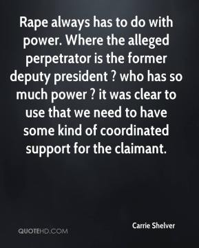 Carrie Shelver - Rape always has to do with power. Where the alleged perpetrator is the former deputy president ? who has so much power ? it was clear to use that we need to have some kind of coordinated support for the claimant.