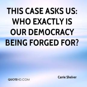Carrie Shelver - This case asks us: Who exactly is our democracy being forged for?