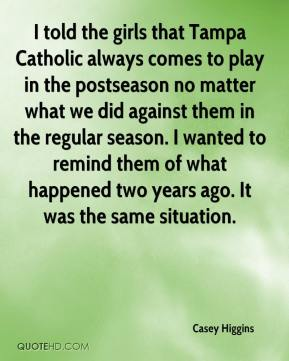 I told the girls that Tampa Catholic always comes to play in the postseason no matter what we did against them in the regular season. I wanted to remind them of what happened two years ago. It was the same situation.