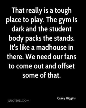 That really is a tough place to play. The gym is dark and the student body packs the stands. It's like a madhouse in there. We need our fans to come out and offset some of that.