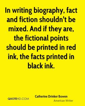 In writing biography, fact and fiction shouldn't be mixed. And if they are, the fictional points should be printed in red ink, the facts printed in black ink.