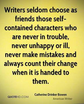 Writers seldom choose as friends those self-contained characters who are never in trouble, never unhappy or ill, never make mistakes and always count their change when it is handed to them.