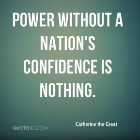 Catherine the Great - Power without a nation's confidence is nothing.
