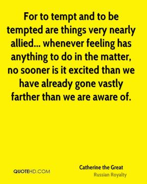 Catherine the Great - For to tempt and to be tempted are things very nearly allied... whenever feeling has anything to do in the matter, no sooner is it excited than we have already gone vastly farther than we are aware of.