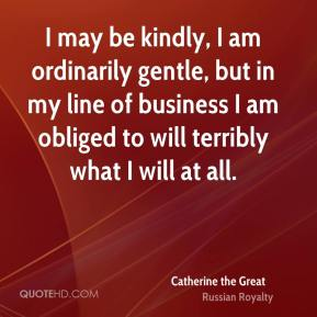Catherine the Great - I may be kindly, I am ordinarily gentle, but in my line of business I am obliged to will terribly what I will at all.