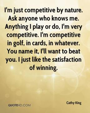 Cathy King - I'm just competitive by nature. Ask anyone who knows me. Anything I play or do, I'm very competitive. I'm competitive in golf, in cards, in whatever. You name it, I'll want to beat you. I just like the satisfaction of winning.