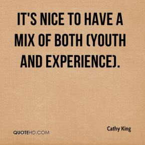 Cathy King - It's nice to have a mix of both (youth and experience).