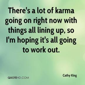 Cathy King - There's a lot of karma going on right now with things all lining up, so I'm hoping it's all going to work out.