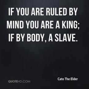 If you are ruled by mind you are a king; if by body, a slave.