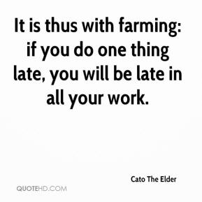 It is thus with farming: if you do one thing late, you will be late in all your work.