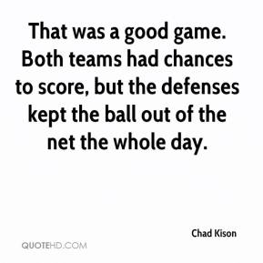 Chad Kison - That was a good game. Both teams had chances to score, but the defenses kept the ball out of the net the whole day.