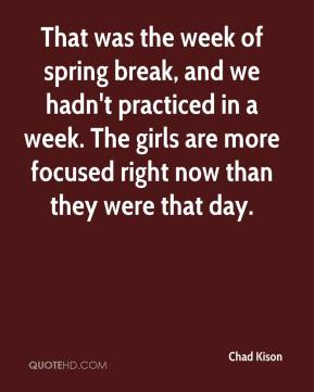 Chad Kison - That was the week of spring break, and we hadn't practiced in a week. The girls are more focused right now than they were that day.
