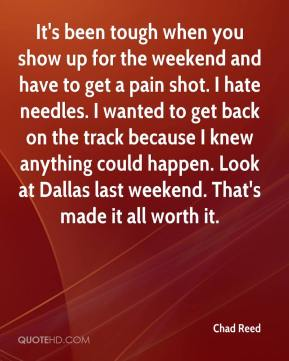 Chad Reed - It's been tough when you show up for the weekend and have to get a pain shot. I hate needles. I wanted to get back on the track because I knew anything could happen. Look at Dallas last weekend. That's made it all worth it.