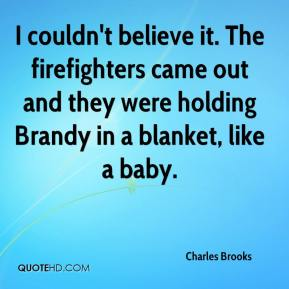 Charles Brooks - I couldn't believe it. The firefighters came out and they were holding Brandy in a blanket, like a baby.