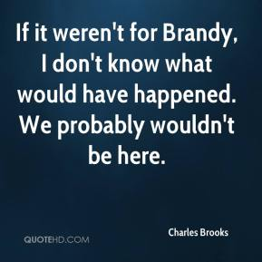 Charles Brooks - If it weren't for Brandy, I don't know what would have happened. We probably wouldn't be here.