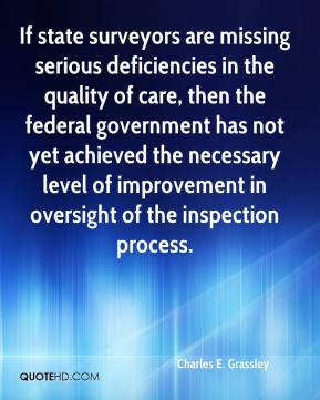 Charles E. Grassley - If state surveyors are missing serious deficiencies in the quality of care, then the federal government has not yet achieved the necessary level of improvement in oversight of the inspection process.