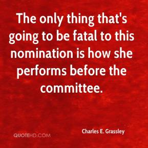 Charles E. Grassley - The only thing that's going to be fatal to this nomination is how she performs before the committee.