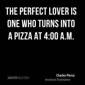 Charles Pierce - The perfect lover is one who turns into a pizza at 4:00 a.m.