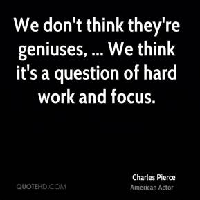 Charles Pierce - We don't think they're geniuses, ... We think it's a question of hard work and focus.