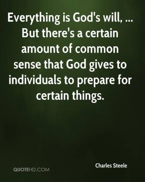 Everything is God's will, ... But there's a certain amount of common sense that God gives to individuals to prepare for certain things.