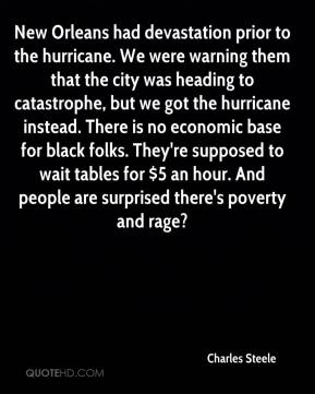 Charles Steele - New Orleans had devastation prior to the hurricane. We were warning them that the city was heading to catastrophe, but we got the hurricane instead. There is no economic base for black folks. They're supposed to wait tables for $5 an hour. And people are surprised there's poverty and rage?